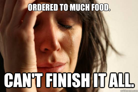 ordered to much food cant finish it all - First World Problems