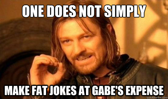 one does not simply make fat jokes at gabes expense - Boromir