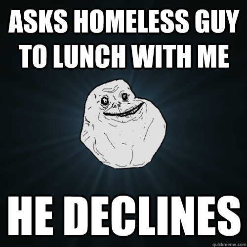 asks homeless guy to lunch with me he declines - Forever Alone