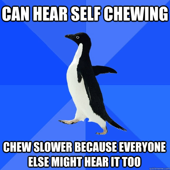 can hear self chewing chew slower because everyone else migh - Socially Awkward Penguin
