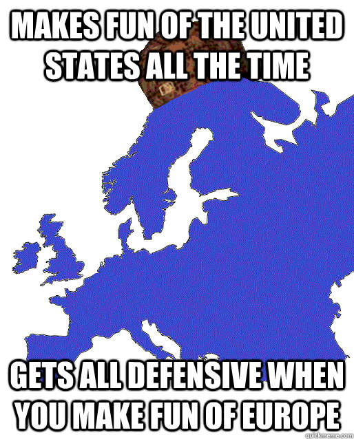 makes fun of the united states all the time gets all defensi - Scumbag Europe