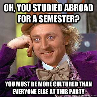 oh you studied abroad for a semester you must be more cult - Condescending Wonka