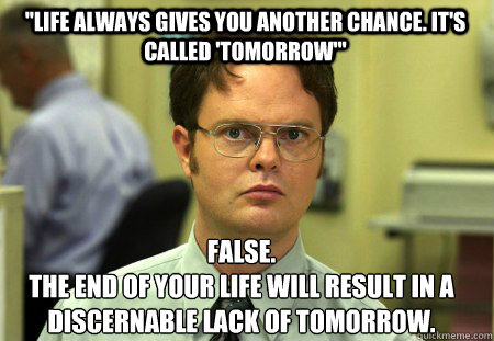 life always gives you another chance its called tomorrow - Schrute