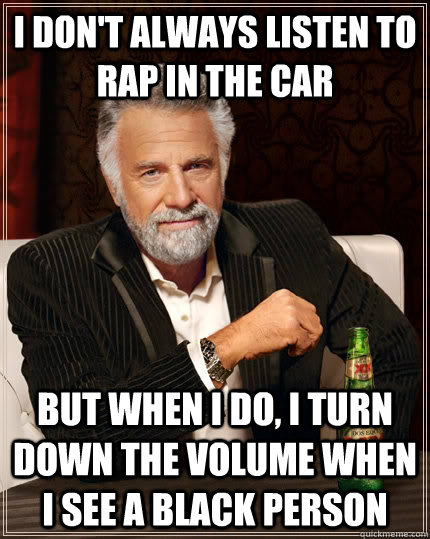 i dont always listen to rap in the car but when i do i tur - The Most Interesting Man In The World