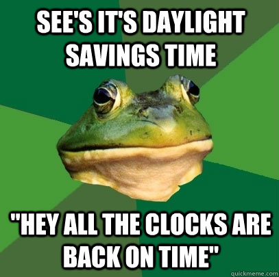 sees its daylight savings time hey all the clocks are bac - Foul Bachelor Frog