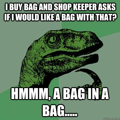 i buy bag and shop keeper asks if i would like a bag with th - Philosoraptor