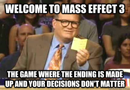 welcome to mass effect 3 the game where the ending is made u - Whose Line