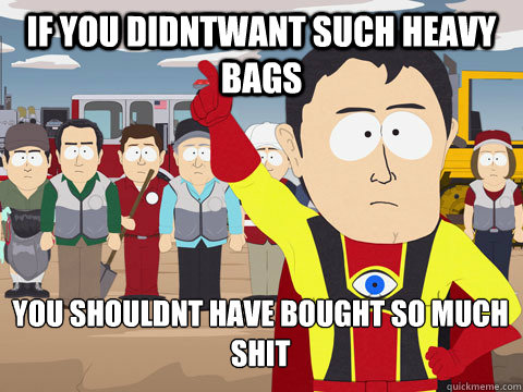 if you didntwant such heavy bags you shouldnt have bought so - Captain Hindsight