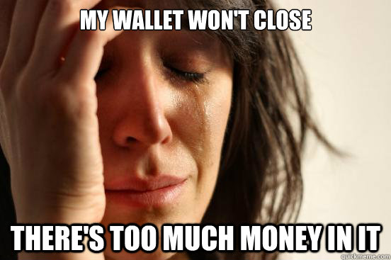 my wallet wont close theres too much money in it - First World Problems
