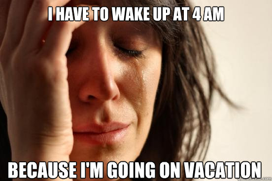 i have to wake up at 4 am because im going on vacation - First World Problems