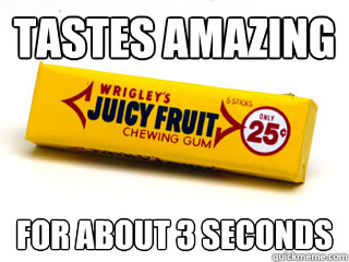 tastes amazing for about 3 seconds - Juicy fruit
