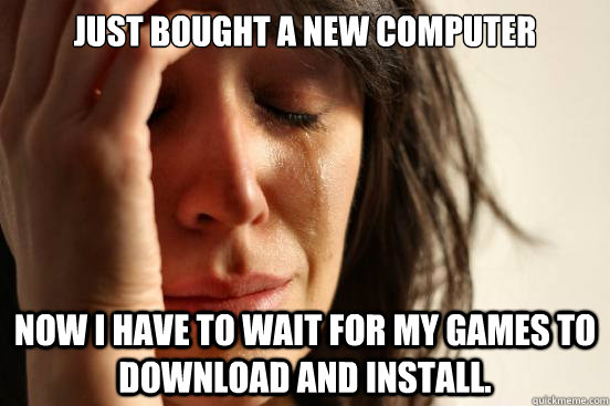 just bought a new computer now i have to wait for my games t - First World Problems