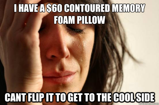 i have a 60 contoured memory foam pillow cant flip it to ge - First World Problems