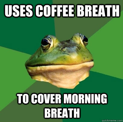 uses coffee breath to cover morning breath - Foul Bachelor Frog