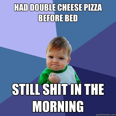 had double cheese pizza before bed still shit in the morning - Success Kid