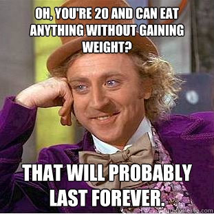 oh youre 20 and can eat anything without gaining weight t - Condescending Wonka