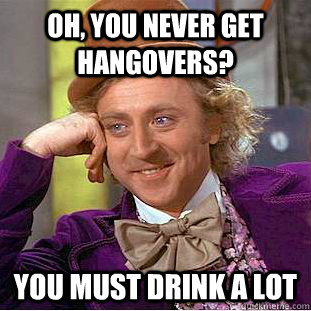 oh you never get hangovers you must drink a lot - Creepy Wonka
