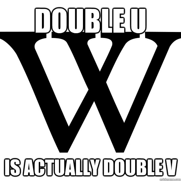double u is actually double v - Scumbag W