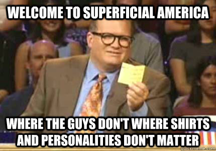 welcome to superficial america where the guys dont where sh - Whose Line