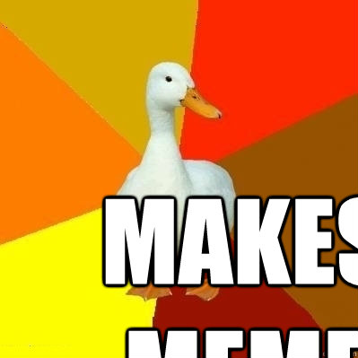 makes meme  - Technologically Impaired Duck
