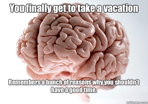 You finally get to take a vacation Remembers a bunch of reas - Scumbag Brain