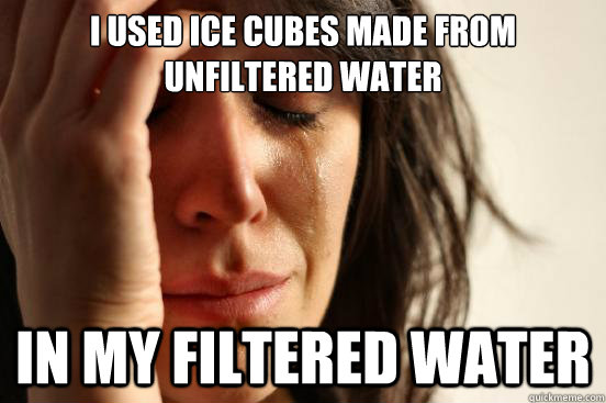 i used ice cubes made from unfiltered water in my filtered w - First World Problems
