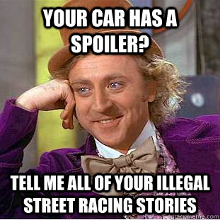 your car has a spoiler tell me all of your illegal street r - Condescending Wonka