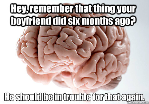 hey remember that thing your boyfriend did six months ago  - Scumbag Brain