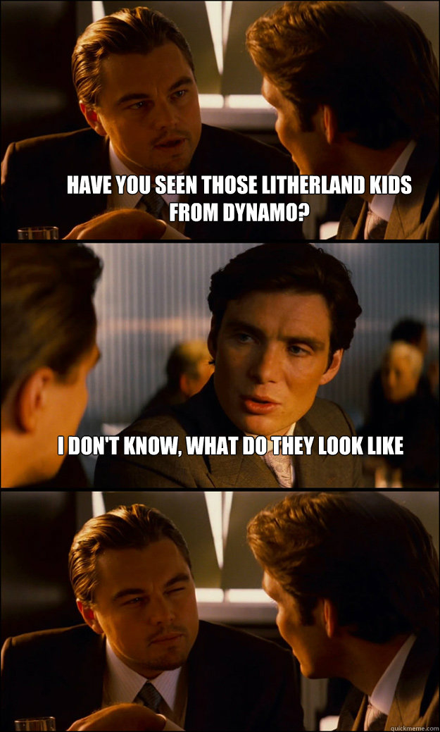 have you seen those litherland kids from dynamo i dont kno - Inception