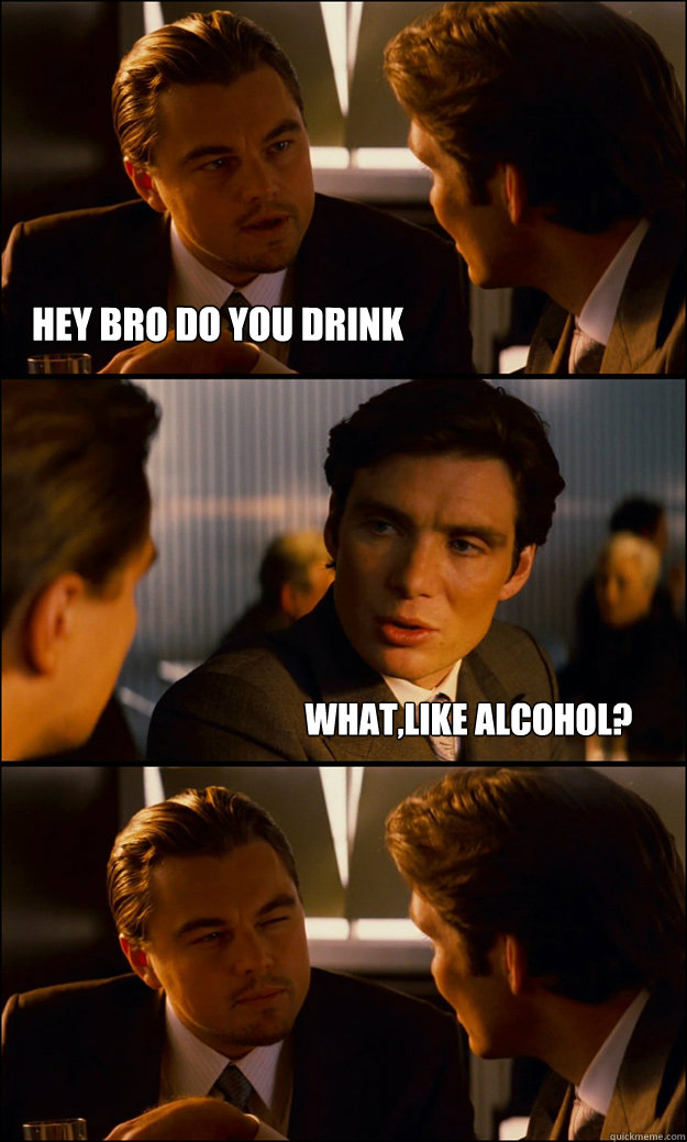 hey bro do you drink whatlike alcohol - Inception