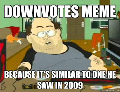 downvotes meme because its similar to one he saw in 2009 - Reddit downvoter