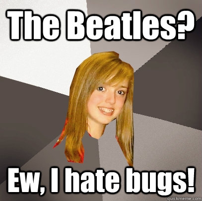 the beatles ew i hate bugs - Musically Oblivious 8th Grader