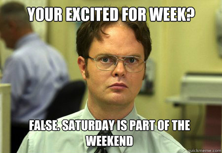 your excited for week false saturday is part of the weeken - Dwight