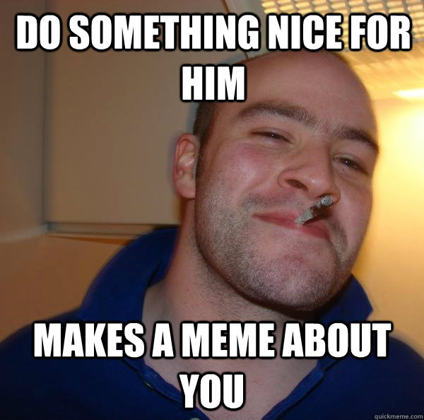do something nice for him makes a meme about you - Good Guy Greg