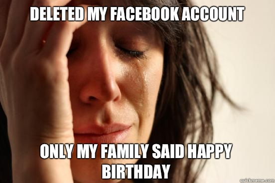 Deleted my facebook account Only my family said happy birthd - First World Problems