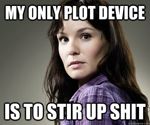 my only plot device is to stir up shit - Stupid Lori