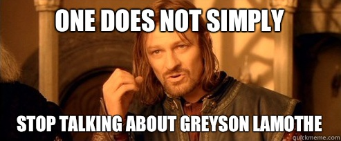 One does not simply stop talking about Greyson Lamothe - One Does Not Simply