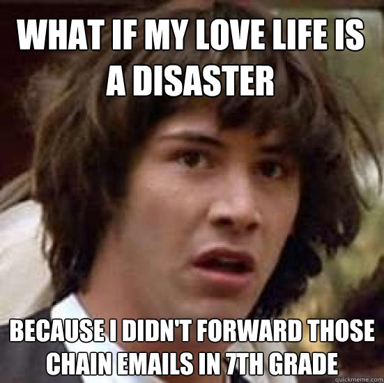 what if my love life is a disaster because i didnt forward - conspiracy keanu