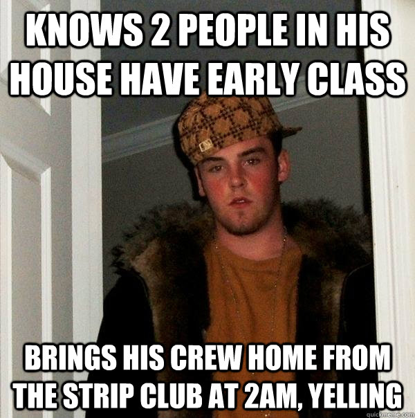 knows 2 people in his house have early class brings his crew - Scumbag Steve