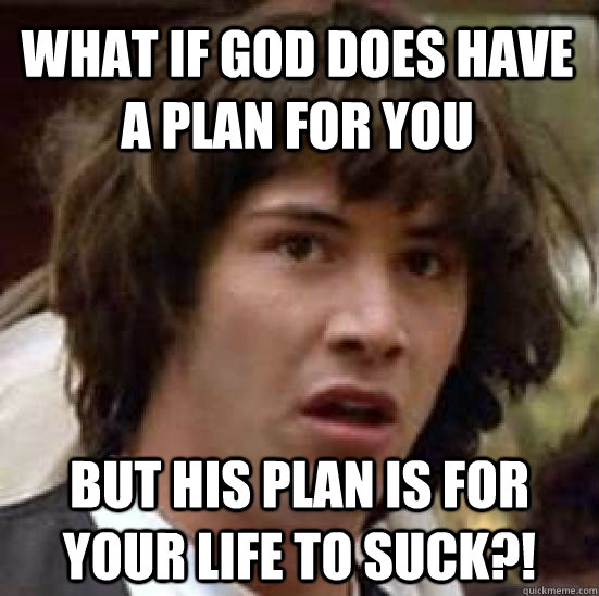 what if god does have a plan for you but his plan is for you - conspiracy keanu