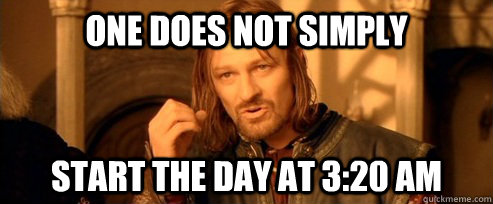 one does not simply start the day at 320 am - One Does Not Simply