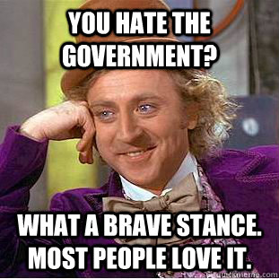 you hate the government what a brave stance most people lo - Condescending Wonka