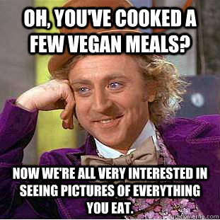 oh youve cooked a few vegan meals now were all very inte - Condescending Wonka