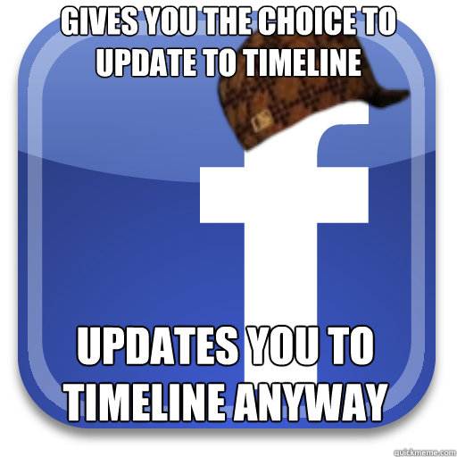 gives you the choice to update to timeline updates you to ti - Scumbag Facebook
