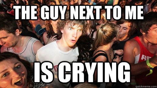 the guy next to me is crying - Sudden Clarity Clarence