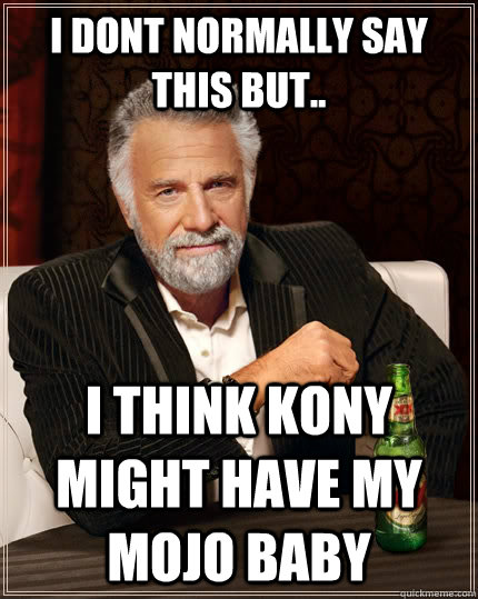 i dont normally say this but i think kony might have my mo - The Most Interesting Man In The World