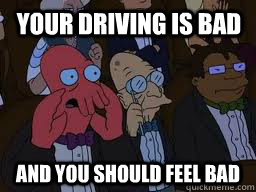 your driving is bad and you should feel bad - Zoidberg