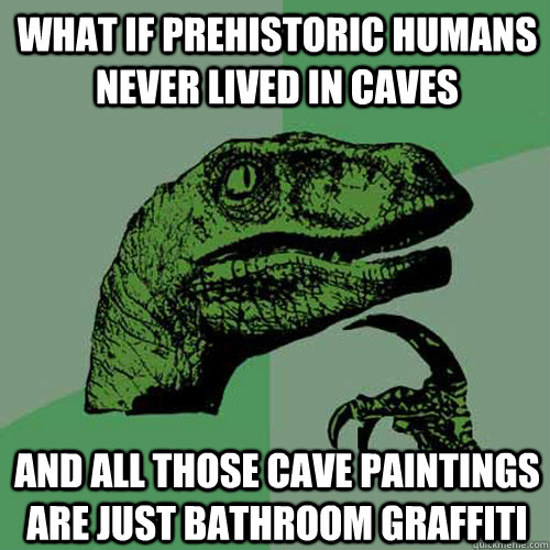 what if prehistoric humans never lived in caves and all thos - Philosoraptor