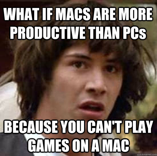what if macs are more productive than pcs because you cant  - conspiracy keanu