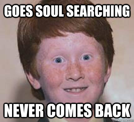 goes soul searching never comes back - Over Confident Ginger